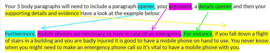 Machine generated alternative text: Your 3 body paragraphs will need to include a paragraph Open«, you  supporting details and evidence Have a look at the exa ple below:  ermo  then your  if you fall down a flight  of stairs in a building and you are badly injured it is good to have a mobile phone on hand to use. You never know  when you might need to make an emergency phone call so it's vital to have a mobile phone with you.