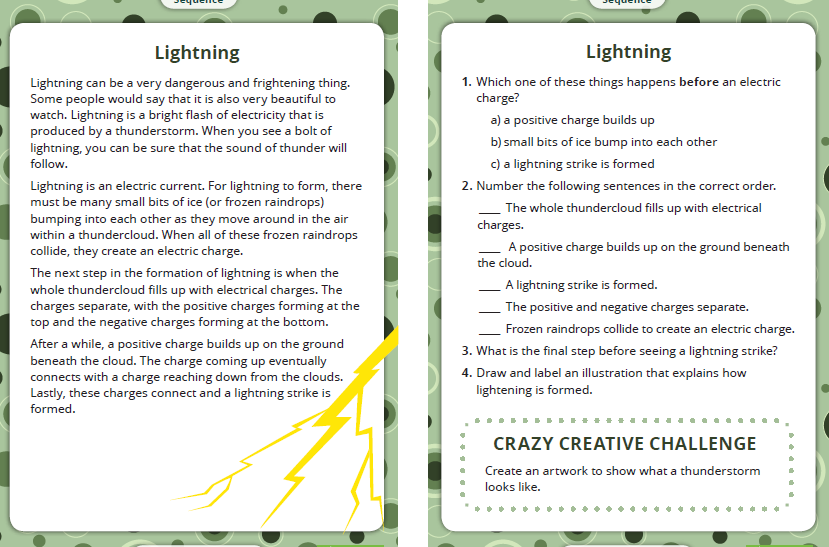 Machine generated alternative text: Lightning  Lightning can be a very dangerous and frightening thing.  Some people wu3uId say that it is also very beautiful to  watch. Lightning is a bright flash of electricity that is  produced by a thunderstorm. When you see a bolt of  lightning, you can be sure that the sound of thunder will  follow.  Lightning is an electric current. For lightning to form, there  must be many small bits of ice (or frozen raindrops)  bumping into each other as they moue around in the air  within a thundercloud. When all of these frozen raindrops  collide, they create an electric charge.  The next step in the formation of lightning is when the  whole thundercloud fills up with electrical charges. The  charges separate, with the positive charges forming at the  top and the negative charges forming at the bottom.  After a while, a positive charge builds up on the ground  beneath the cloud. The charge coming up eventually  connects with a charge reaching down from the clouds.  Lastly, these charges connect and a lightning strike is  formed.  Lightning  Which one of these things happens before an electric  charge?  a) a positive charge builds up  b) small bits of ice bump into each other  c) a lightning strike is formed  2.  Number the following sentences in the correct order.  The whole thundercloud fills up with electrical  charges.  A positive charge builds up on the ground beneath  the cloud.  A lightning strike is formed.  The positive and negative charges separate.  Frozen raindrops collide to create an electric charge.  . What is the final step before seeing a lightning strike?  4.  Draw and label an illustration that explains how  lightening is formed.  CRAZY CREATIVE CHALLENGE  Create an artwork to show what a thunderstorm  looks like.